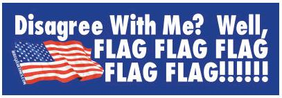 "Bumper sticker: ""Disagree with me? Well, FLAG FLAG FLAG FLAG FLAG!"""