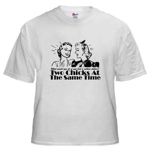T-shirt: 'Two chicks at the same time'
