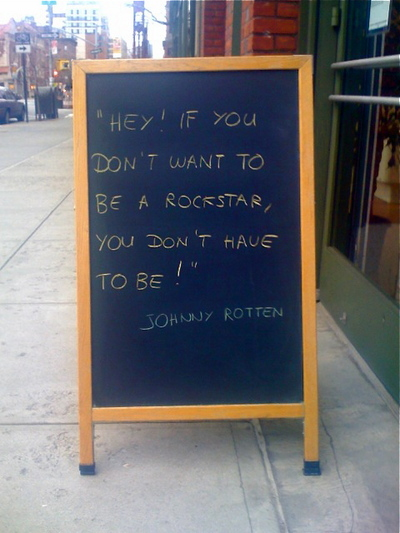 ""\""""Sandwich board"""" on street: """"Hey! If you don't want to be a rock star, you don't have to be! -- Johnny Rotten""""""400|533|?|en|2|cb6509abb559f11b975042a1fb2d574d|False|UNLIKELY|0.3213697075843811