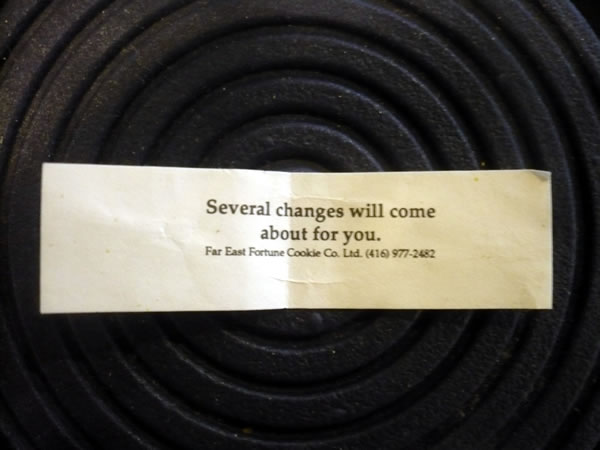 "Fortune cookie fortune: ""Several changes will come about for you."""