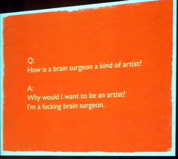 "Slide: ""Q: How is a brain surgeon a kind of artist? A: Why would I want to be an artist? I'm a fucking brain surgeon."""