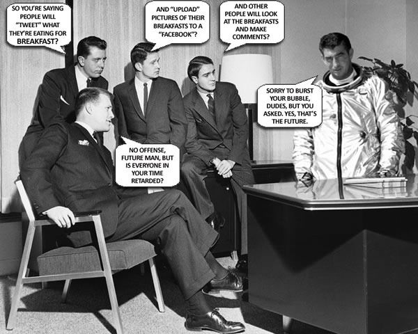 "Early 1960s businessmen talking to man in astronaut suit: ""So you're saying people will 'tweet' what they're eating for breakfast?"" ""And 'upload' pictures of their breakfasts to a 'Facebook'?"" ""And other people will look at the breakfasts and make comments?"" ""No offense, future man, but is everyone in your time retarded?"" ""Sorry to burst your bubble, dudes, but you asked. Yes, that's the future."""