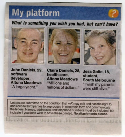 """Newspaper quick interview: """"What is something you wish you had, but can't have?"""" John Daniels, 29, Software Developer: """"A large yacht."""" Claire Daniels, 28, Health Care: """"Millions and millions of dollars."""" Jess Gaite, 18, Student: """"I wish my parents were still alive."""""""