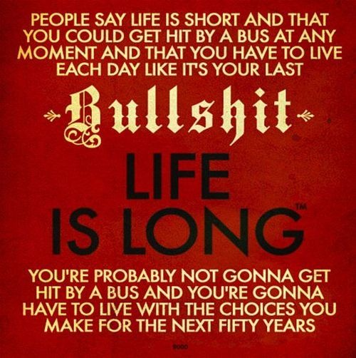 "Sign: ""People say life is short and that you could get hit by a bus at any moment and that you have to live each day like it's your last. Bullshit. Life is long. You're probably not gonna get hit by a bus and you're gonna have to live with the choices you make for the next fifty years."""
