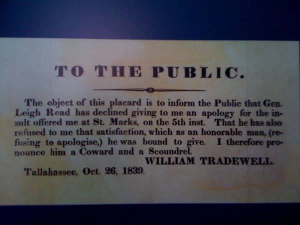 """TO THE PUBLIC: The object of this placard is to inform the Public that Gen. Leigh Read has declined giving me an apology for the insult offered me at St. Mark, on the 5th inst. That he has also refused to me that satisfaction, which as an honorable man, (refusing to apologise,) he was bound to give. I therefore pronounce him a Coward and a Scoundrel. -- WILLIAM TRADEWELL, Tallahassee, Oct. 26, 1839."""