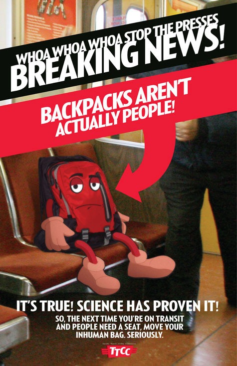 "TTCC Poster: ""Whoa whoa whoa stop the presses - breaking news! Backpacks aren't actually people! It's true! Science has proven it! So, the next time you're on transit and people need a seat, move your inhuman bag. Seriously."""