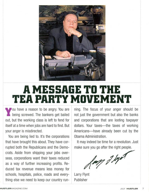 """Full page ad in Hustler featuring Larry Flynt: """"A Message to the Tea Party Movement - You have a reason to be angry. You are being screwed. The bankers get bailed out, but the working class is left to fend for itself at a time when jobs are hard to find. But your anger is misdirected. You are being lied to. It's the corporations that have brought this about. They have corrupted both the Republicans and the Democrats. Aside from shipping your jobs overseas, corporations want their taxes reduced as a way of further increasing profits. Reduced tax revenue means less money for schools, hospitals, police, roads and everything else we need to keep our country running. The focus of your anger should be not just the government but also the banks and corporations that are looting taxpayer dollars. Your taxes -- the taxes of working Americans -- have already been cut by the Obama Administration. It may indeed by time for a revolution. Just make sure you go after the right people. [Signed] Larry Flynt, Publisher."""""""