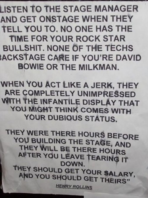 """""""Listen to the stage manager and get onstage when they tell you to. No one has the time for your rock star bullshit. None of the techs backstage care if you're David Bowie or the milkman. / When you act like a jerk, they are completely unimpressed with the infantile display that you might think comes with your dubious status. / They were there hours before you, building the stage, and they will be there hours after you leave, tearing it down. They should get your salary, and you should get theirs. -- Henry Rollins"""""""