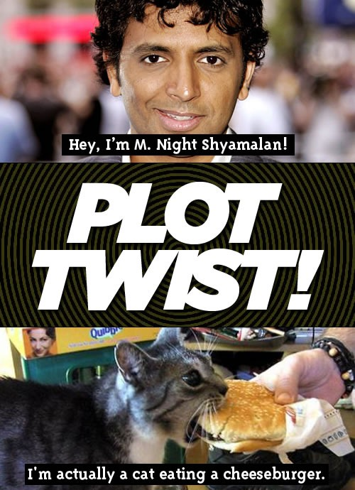 """Hey, I'm M. Night Shyamalan!"" ***PLOT TWIST!*** ""I'm actually a cat eating a cheeseburger."""