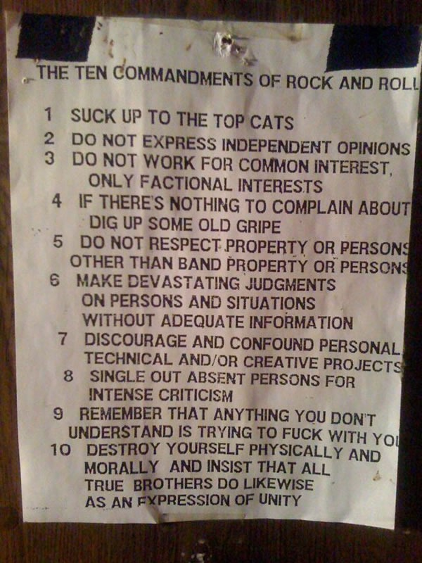 """Photocopied list: """"The Ten Commandments of Rock and Roll - 1. Suck up to the top cats / 2. Do not express independent opinions / 3. Do not work for common interest, only factional interests / 4. If there's nothing to complain about, dig up some old gripe / 5. Do not respect property or persons other than band property or persons / 6. Make devastating judgements on persons and situations without adequate information / 7. Discourage and confound personal, technical or creative projects / 8. Single out absent persons for intense criticism / 9. Remember that anything you don't understand is trying to fuck with you / 10. Destroy yourself physically and morally and insist that all true brothers do likewise as an expression of unity"""""""