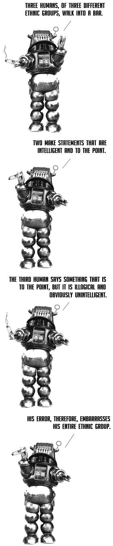 "Robot telling a joke: ""Three humans, of three different ethnic groups, walk into a bar. Two make statements that are intelligent and to the point. The third human says something that is to the point, but it is illogical and obviously unintelligent. His error, therefore, embarrasses his entire enthnic group."""