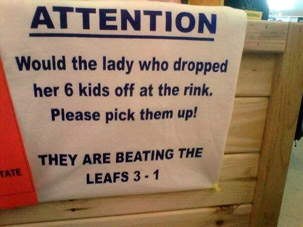 Sign: Would the lady who dropped her 6 kids off at the rink please pick them up - THEY ARE BEATING THE LEAFS 3 - 1""