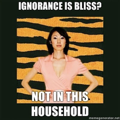 "Tiger Mom: ""Ignorance is bliss? Not in this household."""