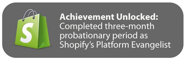 Xbox 360-style 'Achievement' graphic: Achievement Unlocked: Completed three-month probationary period as Shopify's Platform Evangelist.