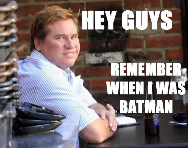 We Remember, Val. We Remember. - The Adventures of ... Val Kilmer Remember When I Was Batman