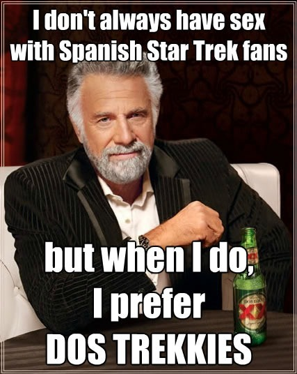 """Most Interesting Man in the World"" says ""I don't always have sex with Spanish Star Trek fans, but when I do, I prefer DOS TREKKIES"""
