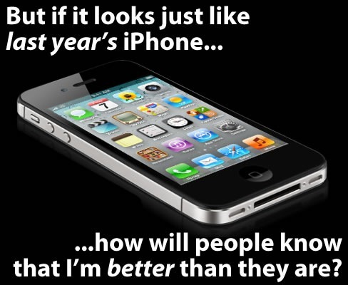 "Photo of iPhone 4S: ""But if it looks just like last year's iPhone, how will people know that I'm better than they are?"""