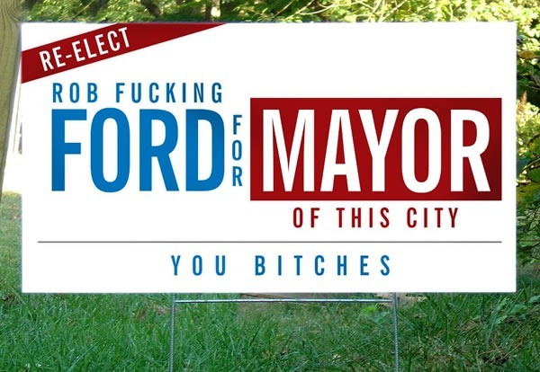 "Photoshopped campaign sign on a lawn: ""Re-elect Rob Fucking Ford for mayor of this city, you bitches"""