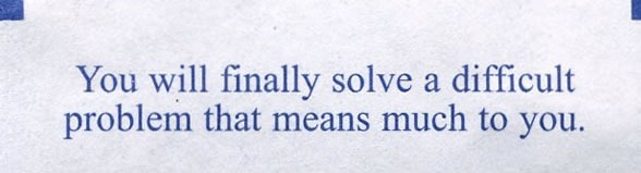 "Fortune cookie fortune: ""You will finally solve a difficult problem that means much to you."""