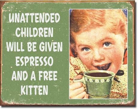 "Sign with picture of a little girl holding a coffee cup to her mouth: ""Unattended children will be given espresso and a free kitten"""
