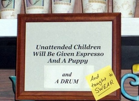 "Framed sign at cafe: ""Unattended children will be given espresso and a free puppy"", with additional tacked-on noted reading ""and a drum"" and a Post-It note reading ""and taught to SWEAR"""