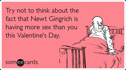 "Valentine's day card: ""Try not to think about the fact that Newt Gingrich is having more sex than you this Valentine's Day."""