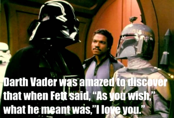 """Bounty hunter"" scene from ""The Empire Strikes Back"": ""Vader was amazed to discover that when Fett said 'As you wish', what he meant was 'I love you'."""