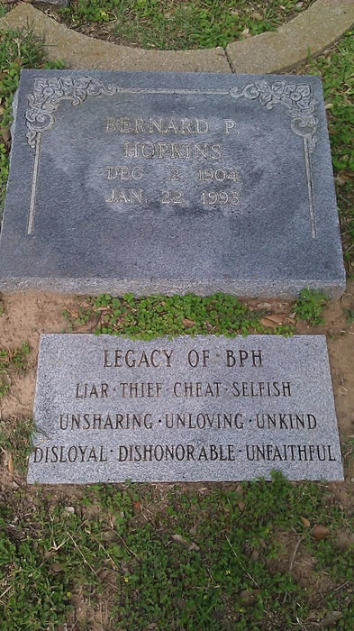 "Gravestones: the first reads ""Bernard P Hopkins - Dec 2 1904 - Jan 22 1993"". The second reads: ""Legacy of BPH: Liar - Thief - Cheat - Selfish - Unsharing - Unloving - Unkind - Disloyal - Dishonorable -  Unfaithful"""