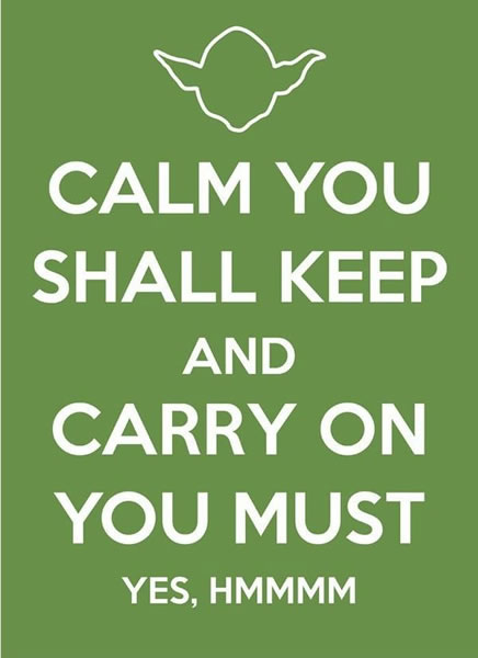 Calm you shall keep and carry on you must. Yes, hmmmm?