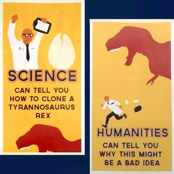 """Posters: """"Science call tell you how to clone a Tyrannosaurus Rex. Humanities can tell you why this might be a bad idea."""""""