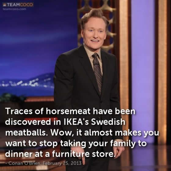 Conan O'Brien doing monologue: 'Traces of horsemeat have been discovered in IKEA's Swedish meatballs. Wow, it almost makes you want to stop taking your family to dinner at a furniture store.'