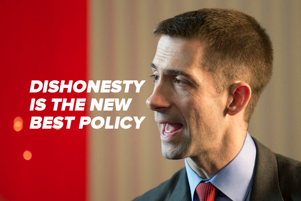 tom cotton - dishonesty is the new best policy