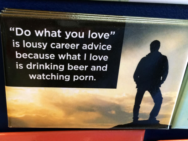 Fridge magnet: 'Do what you love' is lousy career advice because what I love is drinking beer and watching porn