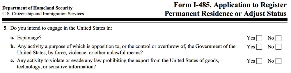 Excerpt from 'Form I-485, Application to Register Permanent Residence or Adjust Status', showing question 5: 'Do you intend to engage in the United States in: a. Espionage? [Yes] [No] / b. Any activity a purpose of which is opposition to, or the control or overthrow of, the Government of the United States, by force, violence, or other unlawful means? [Yes] [No] / c. Any activity to violate or evade any law prohibiting the export from the United States of goods, technology, or sensitive information? [Yes] [No]