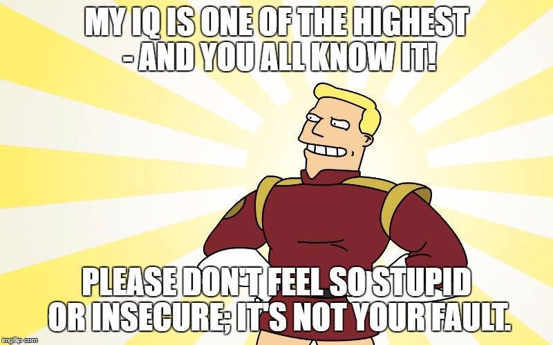"Zapp Brannigan standing proudly with Trump quote: ""My IQ is one of the highest — and you all know it! Please don't feel so stupid or insecure; it's not your fault."""""