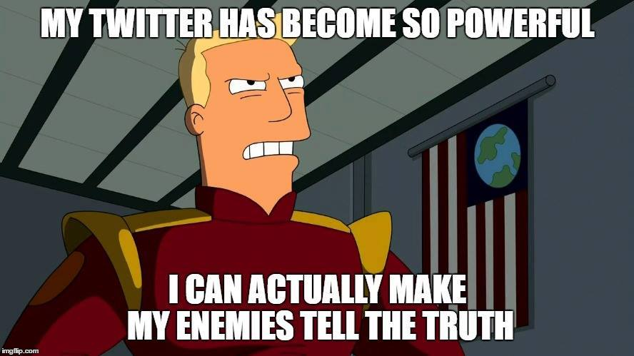 "Angry Zapp brannigan with Trump quote: ""My Twitter has become so powerful that I can actually make my enemies tell the truth."""