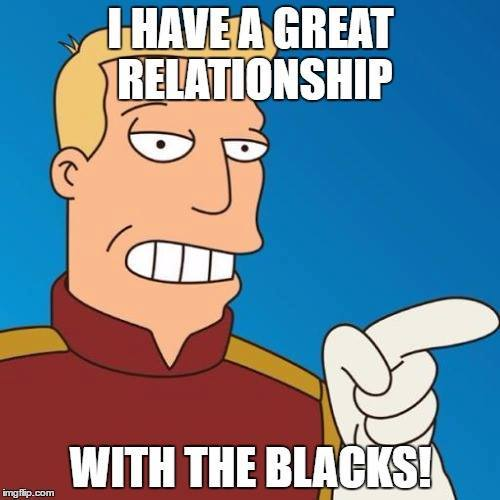 "Zapp brannigan with Trump quote: ""I have a great relationship with the blacks!"""