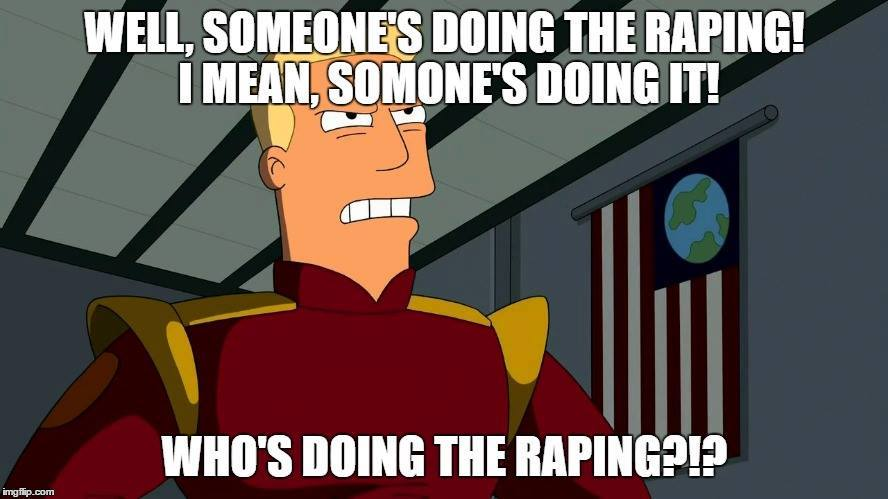 "Angry Zapp Brannigan with trump quote: ""Well, someone's doing the raping! I mean, someone's doing it! Who's doing the raping?!"""""