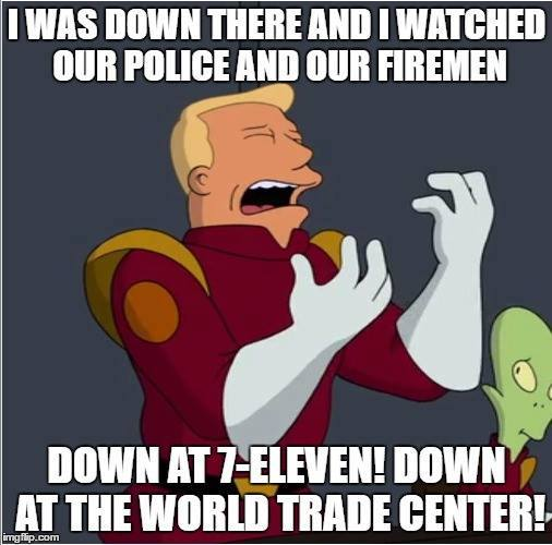 "Crying Zapp Brannigan: ""I was down there and I watched our police and our firemen down at 7-Eleven! Down at the World Trade Center!"""