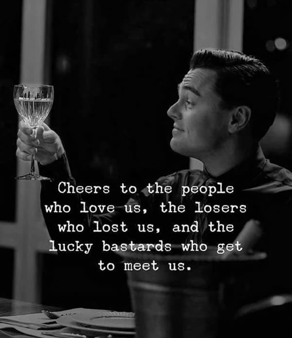 B&W photo: Man holding a glass of wine in a toast -- 'Cheers to the people who love us, the losers who lost us, and the lucky bastards who get to meet us.'