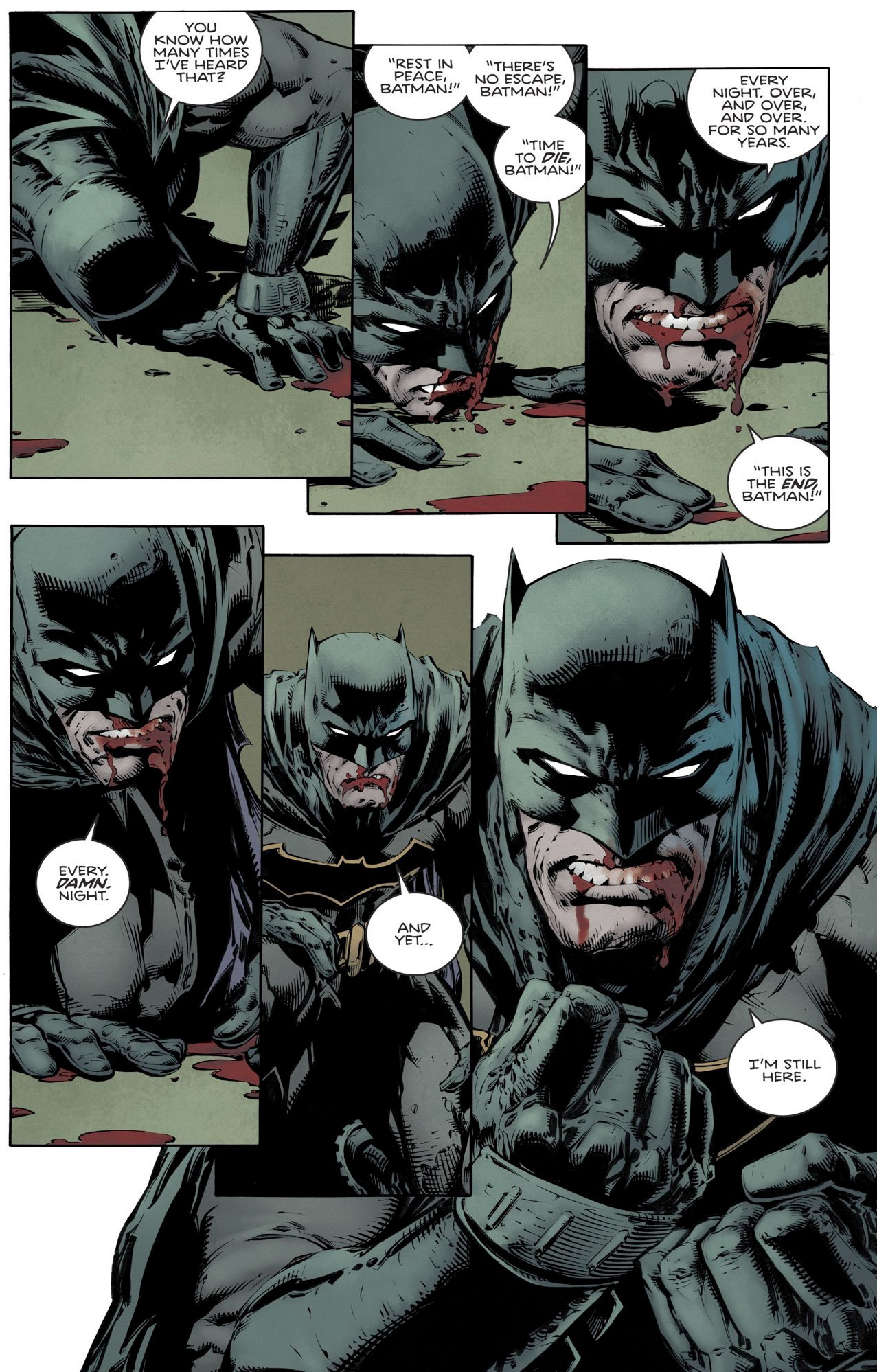 Panels from a Batman comic book, showing a bloodied Batman getting up from the floor: You know how many times I've heard that? 'Rest in peace, Batman!' 'There's no escape, Batman!' 'Time to die, Batman!' Every night. Over and over and over. For so many years. 'This is the end, Batman!' Every damn night. And yet... I'm still here.