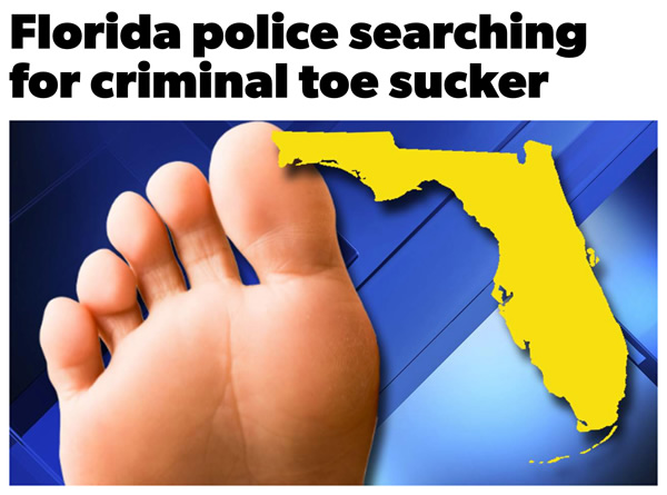 """Photo: Bare foot and an outline of the state of Florida, with the headline """"Florida police search for criminal toe sucker"""""""