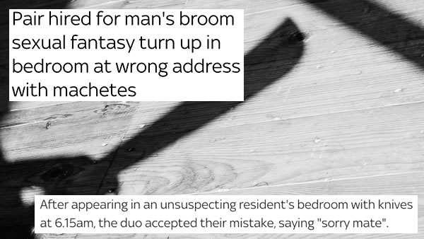 """Shadow of machete with headline """"Pair hired for man's broom sexual fantasy turn up in bedroom at wrong address with machetes / After appearing in an unsuspecting resident's bedroom with knives at 6.15am, the duo accepted their mistake, saying 'sorry mate'"""""""