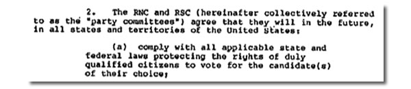 "Excerpt from the 1982 consent decree: ""2. The RNC and RSC (hereafter collective referred to as the 'party committees') agree that they will in the future, in all states and territories of the United States: (a) comply with all applicable state and federal laws protecting the rights of duly qualified citizens to vote for the candidate(s) of their choice;"""