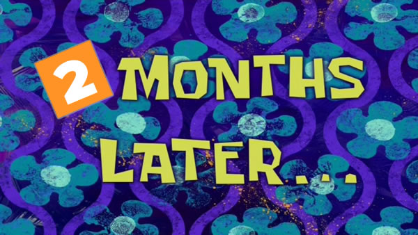 """Graphic: A """"SpongeBob SquarePants""""-style title card that reads """"2 months later..."""""""
