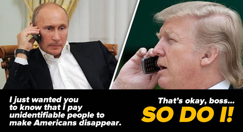 "Photo: Putin on phone: ""I just wanted you to know that I pay unidentifiable people to make Americans disappear."" Trump on phone: ""That's okay, boss...SO DO I!"""