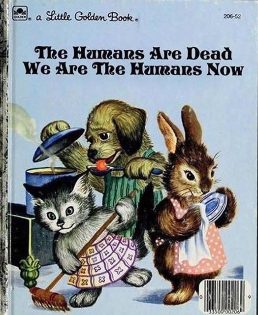 "Book cover: Parody ""Little Golden Book"" titled ""The Humans are Dead / We are the Humans Now"". Cover shows a cat sweeping the floor, a dog cooking, and a rabbit drying dishes."