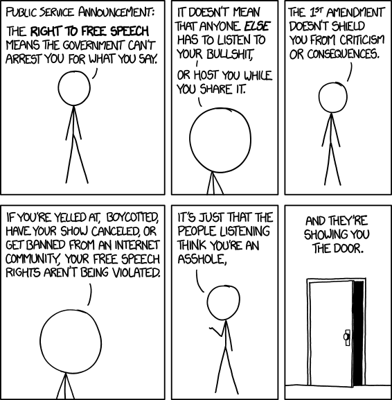 "Comic: xkcd's ""Free Speech"". ""Public Service Announcement: The right to free speech means the government can}t arrest you for what you say. It doesn't mean that anyone else has to listen to your bullshit or host you while you share it. The 1st amendment doesn't shield you from criticism or consequences. If you're yelled at, boycotted, have your show cancelled, or get banned from an internet community, your free speech rights aren't being violated. It's just that the people listening think you're an asshole, and they're showing you the door."""