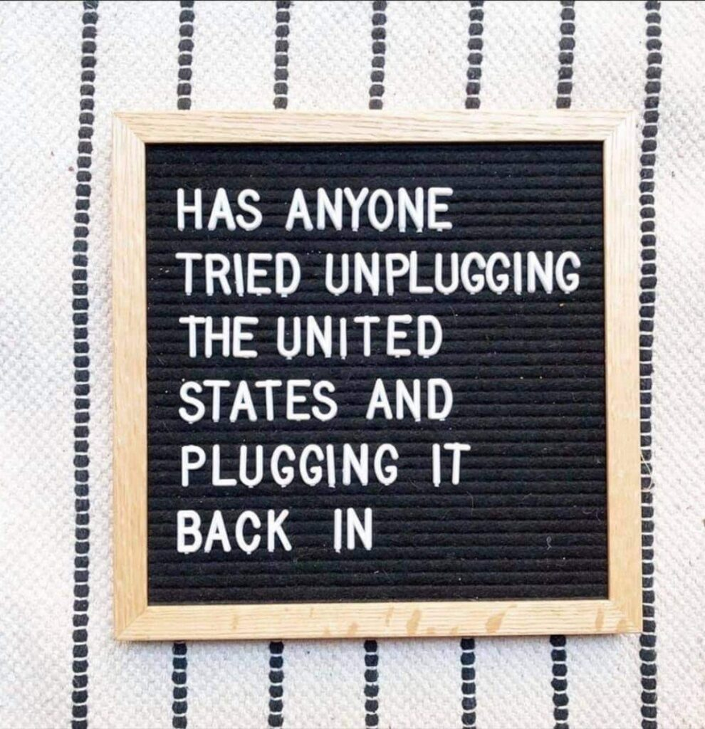 """Sign: """"Has anyone tried unplugging the United States and plugging it back in?"""""""