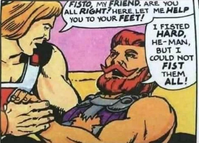 "Comic panel. He-Man: ""Fisto, my friend, are you all right? Let me help you to your feet!"" Fisto: ""I fisted hard, He-Man, but I could not fist them all!"""